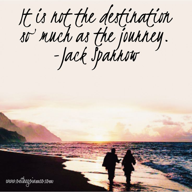 It is not the destination so much as the journey. -  Captain Jack Sparrow