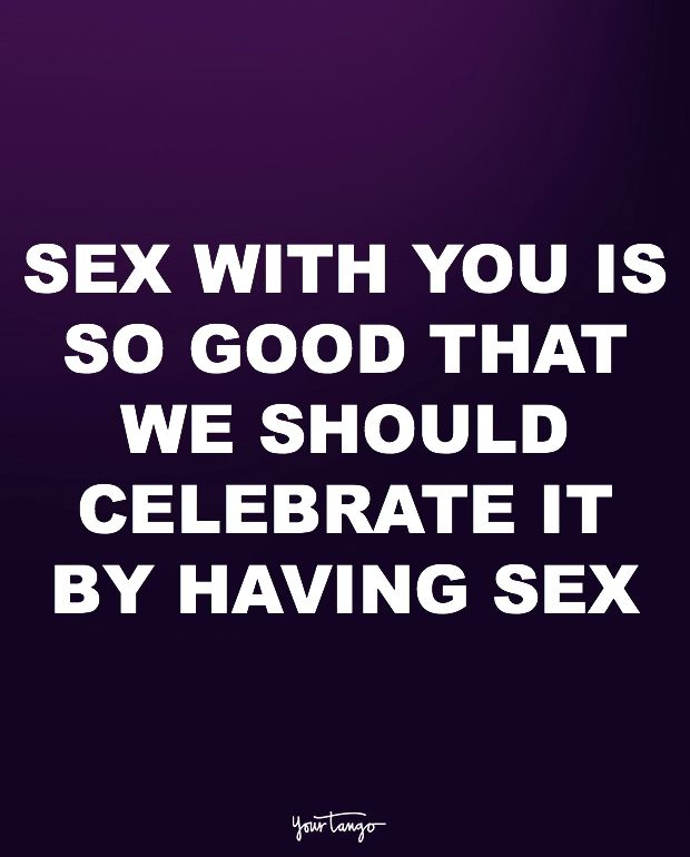 """""""Sex with you is so good that we should celebrate it by having sex."""""""