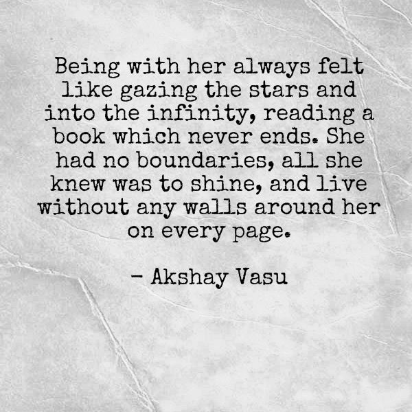 Being with her always felt like gazing the stars and into the infinity, reading a book which never ends. She had no boundaries, all she knew was to shine, and live without any walls around her on every page.  - Akshay Vasu