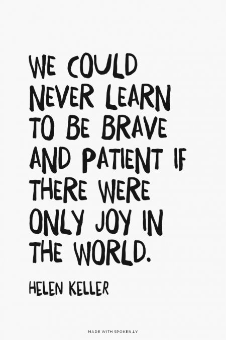We could never learn to be brave and patient if there were only joy in the world. - Helen Keller