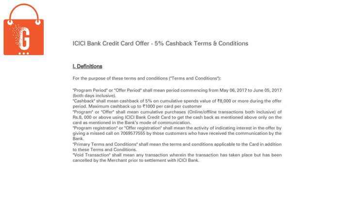 • Offer shall mean cumulative purchases of Rs. 8000 or above using ICICI Bank Credit Card to get the Cashback as mentioned above. • Cashback shall mean Cashback of 5% on cumulative spends value of Rs. 8000 or more during the offer period. Maximum Cashback up to Rs. 1000 per card per customer.