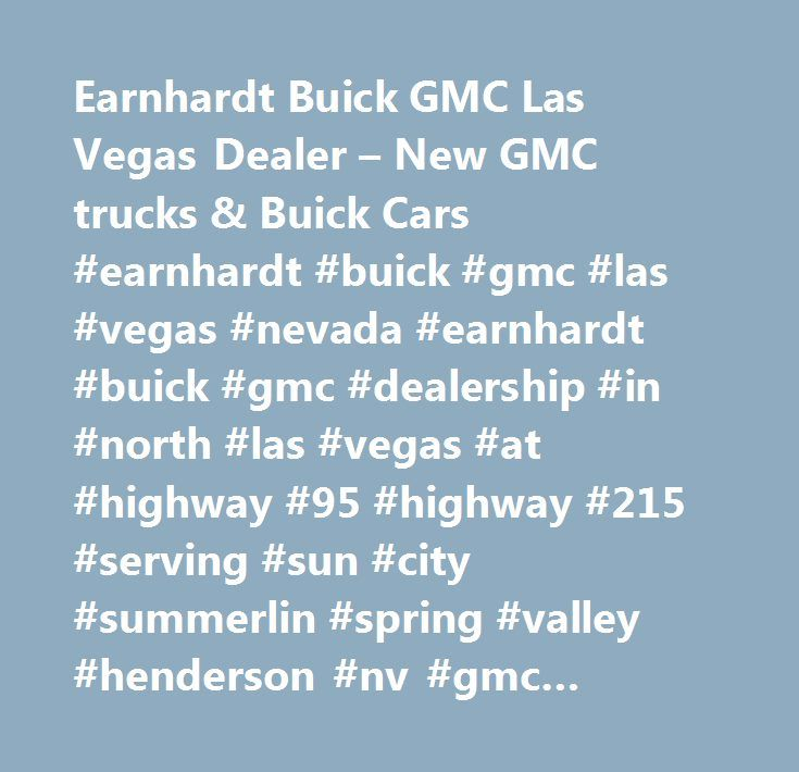Earnhardt Buick GMC Las Vegas Dealer – New GMC trucks & Buick Cars #earnhardt #buick #gmc #las #vegas #nevada #earnhardt #buick #gmc #dealership #in #north #las #vegas #at #highway #95 #highway #215 #serving #sun #city #summerlin #spring #valley #henderson #nv #gmc #buick #dealers #acadia, #acadia #limited, #canyon, #cascada, #enclave, #encore, #envision, #lacrosse, #regal, #savana #cargo #van, #savana #commercial #cutaway, #savana #passenger, #sierra #1500, #sierra #2500hd, #sierra #3500hd…