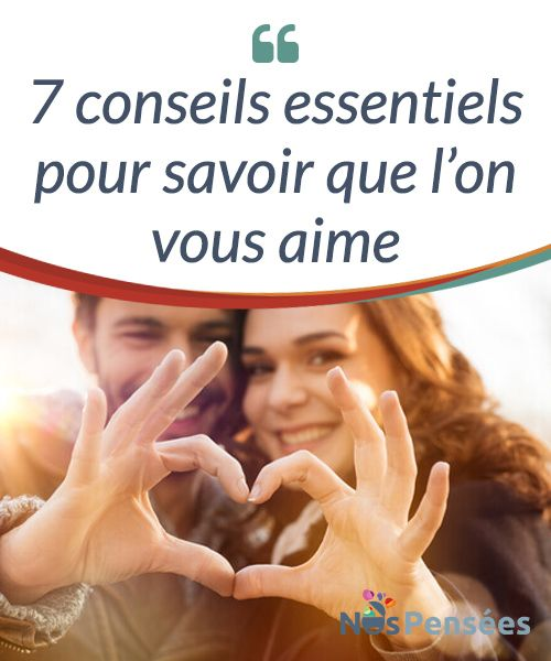 7 conseils essentiels pour savoir que l'on vous aime.