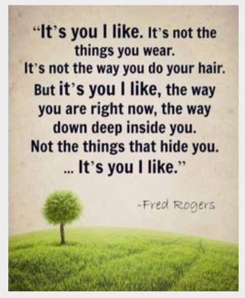 "Mr. Rogers--I would re-word this to say, ""not the things that enhance you,"" instead of ""not the things that hide you."""
