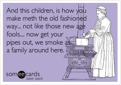 And this children, is how you make meth the old fashioned way... not like those new age fools.... now get your pipes out, we smoke as a family around here.