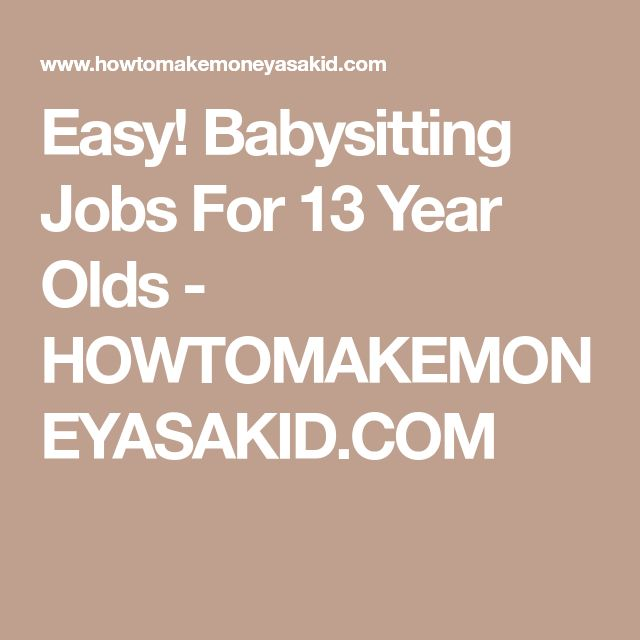 Easy! Babysitting Jobs For 13 Year Olds - HOWTOMAKEMONEYASAKID.COM