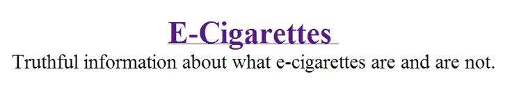 E-Cigarettes - Truthful information about what e-cigarettes are and are not. http://www.ecigadvanced.com/blog/e-cigs-facts-slides.pdf
