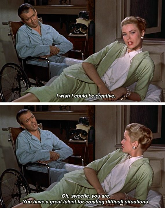 """I wish I were creative."" -- ""You are. You have  a great talent for creating difficult situations."" - Rear Window"