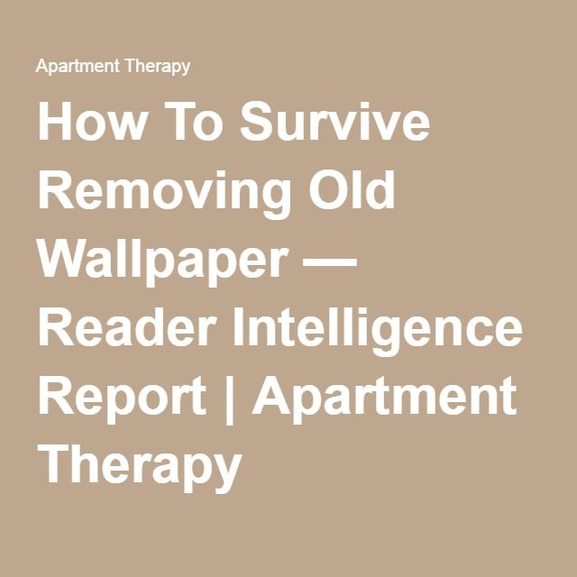 How To Survive Removing Old Wallpaper — Reader Intelligence Report | Apartment Therapy