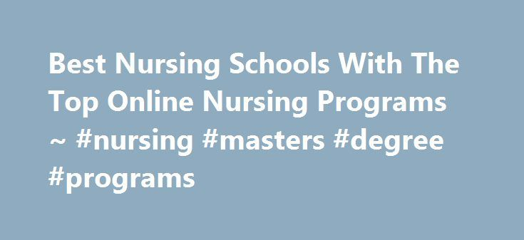 Best Nursing Schools With The Top Online Nursing Programs ~ #nursing #masters #degree #programs http://zambia.remmont.com/best-nursing-schools-with-the-top-online-nursing-programs-nursing-masters-degree-programs/  # Further Your Career Today! Why Study As A Nurse? With the aging US population there is a large shortage – growing daily. The demand for nurses will create 1 million+ new jobs is already lifting salaries. We have researched and compiled a list of top careers and career trends to…