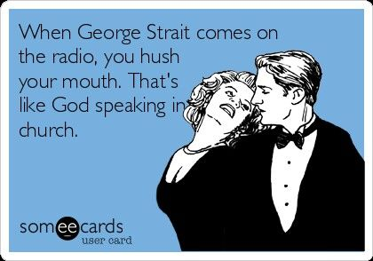 When George Strait comes on the radio, you hush your mouth. That's like God speaking in church.