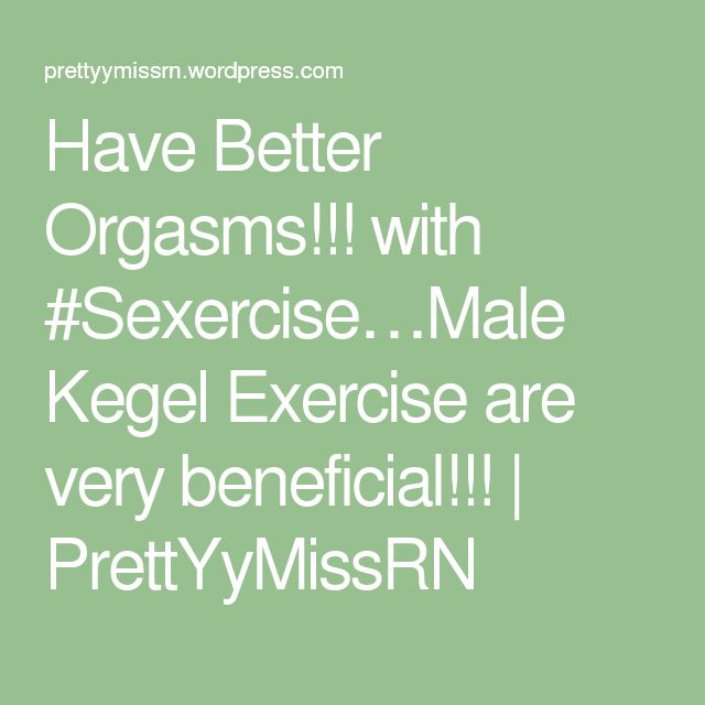 Have Better Orgasms!!! with #Sexercise…Male Kegel Exercise are very beneficial!!! | PrettYyMissRN