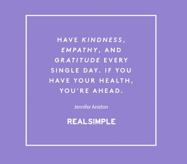 """The Real Simple Daily Thought """"Have kindness, empathy, and gratitude every single day. If you have your health, you're ahead."""" - Jennifer Aniston"""