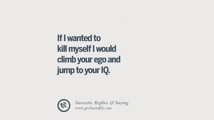 If I wanted to kill myself I would climb your ego and jump to your IQ. Funny Non-Swearing Insults And Sarcastic Quotes for fake friends, ex bf, ex gf, boyfriend, girlfriend, enemies and haters facebook twitter pinterest