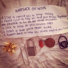 Knapsack of hope...  A star to remind you to keep shining  A paper clip to help you hold things together  An eraser to fix all the small mistakes  A lock to keep all your secrets safe  A penny so that you're never broke  A rubber band to help you stretch beyond your limit!