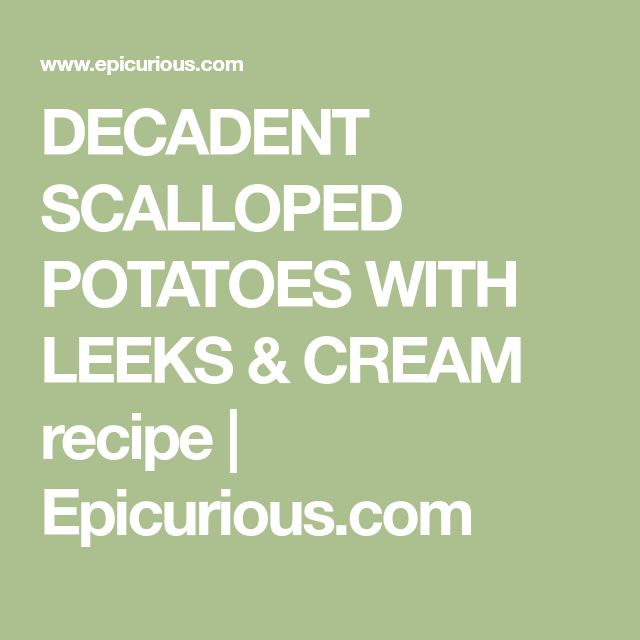 DECADENT SCALLOPED POTATOES WITH LEEKS & CREAM recipe | Epicurious.com