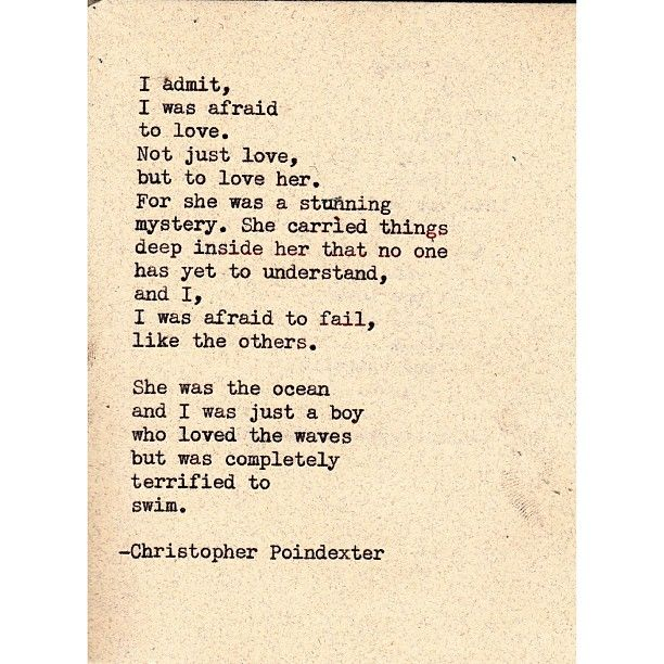 I admit, I was afraid to love.  Not just love, but to love him.  For he was a stunning mystery.  He carried things deep inside him that no one has yet to understand, and I, I was afraid to fail, like the others.  He was the ocean and I was just a girl who loved the waves but was completely terrified to swim.