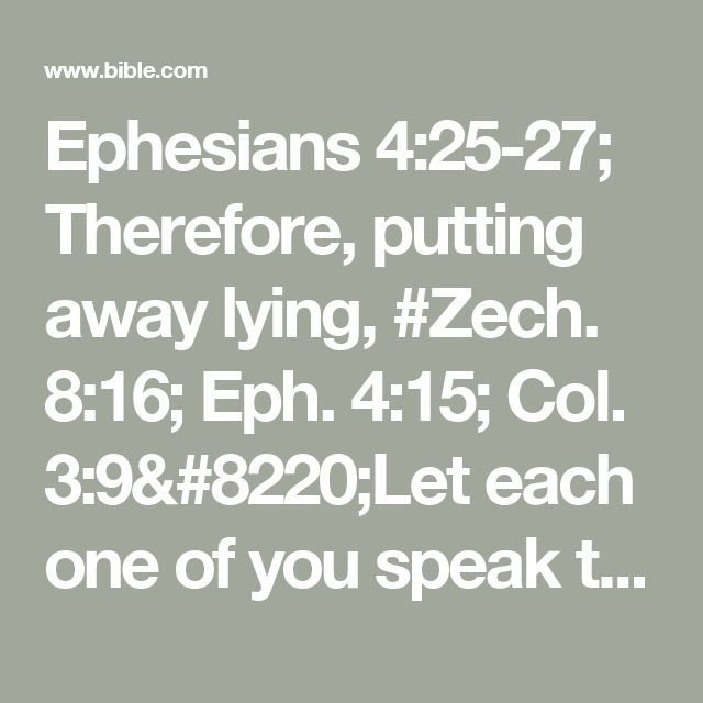 """Ephesians 4:25-27; Therefore, putting away lying, #Zech. 8:16; Eph. 4:15; Col. 3:9""""Let each one of  you speak truth with his neighbor,"""" for #Rom. 12:5we are members of one another. #Ps. 4:4; 37:8""""Be angry, and do not sin"""": do not let the sun go down on your wrath, #(Rom. 12:19; James 4:7); 1 Pet. 5:9nor give place to the devil."""