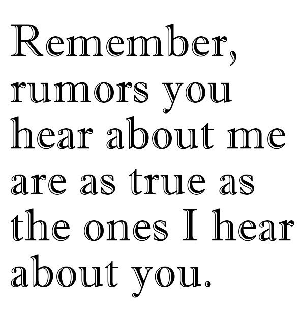 So true. Before you believe a secondhand story or rumor about someone else, stop and remember all of the untrue things people have said about you.