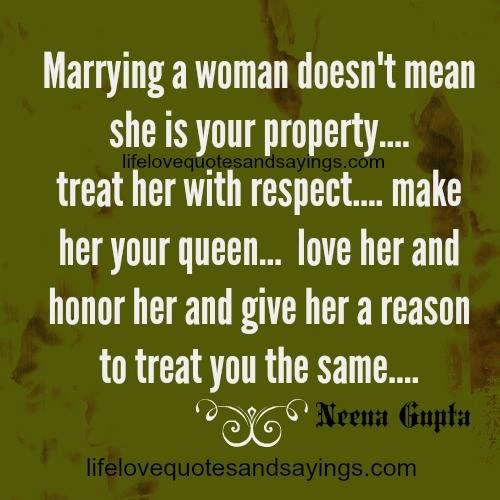 Marrying a woman doesn't mean she is your property…. treat her with respect…. make her your queen… love her and honor her and give her a reason to treat you the same…. Neena Gupta