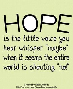 """""""Hope is the little voice you hear whisper 'maybe' when it seems the entire world is shouting 'no!'""""The wonderful piece of art above was created by artist Kathy Jeffords."""