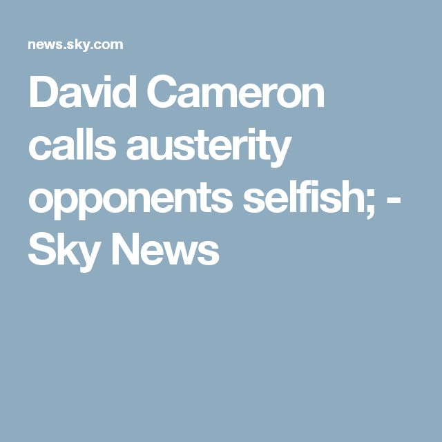 David Cameron calls austerity opponents selfish; - Sky News