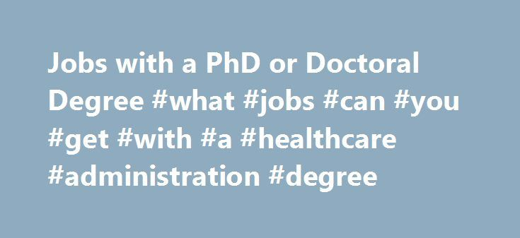 Jobs with a PhD or Doctoral Degree #what #jobs #can #you #get #with #a #healthcare #administration #degree http://maine.remmont.com/jobs-with-a-phd-or-doctoral-degree-what-jobs-can-you-get-with-a-healthcare-administration-degree/  # PhD / Doctorate Careers in Health Care Do you have an PhD or Doctorate? Are you considering pursuing one? Discover your specialized options for a career in health care. The PhD or Doctor of Philosophy is the pinnacle of education in many fields including health…
