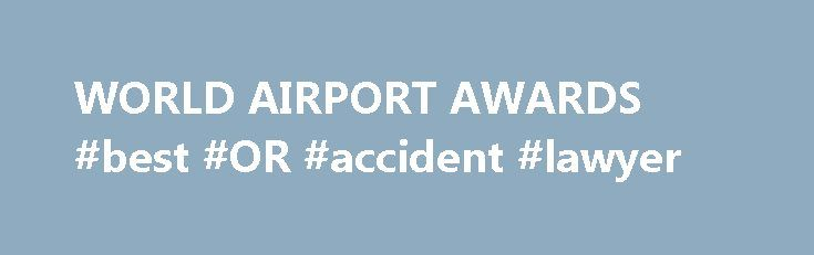 WORLD AIRPORT AWARDS #best #OR #accident #lawyer http://zambia.remmont.com/world-airport-awards-best-or-accident-lawyer/  Changi Airport Singapore triumphs at the 2017 World Airport Awards, being named the World's Best Airport for the 5th consecutive year World's Best airports World Airport Award winners include King Shaka International Airport, Abu Dhabi International Airport, Amsterdam Airport Schiphol, Auckland International Airport, Bangalore International Airport, Barcelona Airport…
