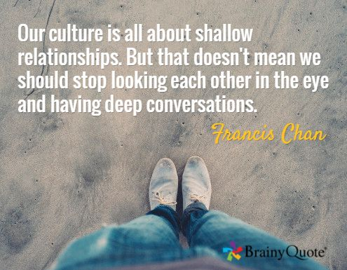 Our culture is all about shallow relationships. But that doesn't mean we should stop looking each other in the eye and having deep conversations. / Francis Chan