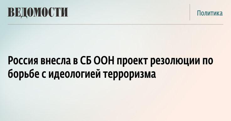 Россия внесла в СБ ООН проект резолюции по борьбе с идеологией терроризма - Ведомости