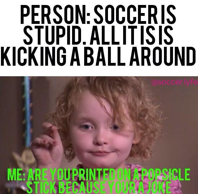 "i hate those people. ""soccer is stupid"" oh yeah you try it. lemme see how many times i can hit you with the ball"