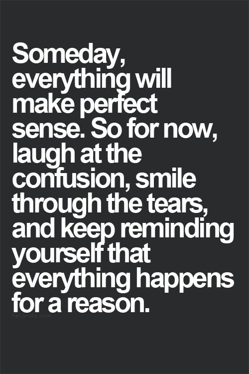 Someday everything will make perfect sense. So for now, laugh at the confusion, smile through the tears, and keep reminding yourself that everything happens for a reason.