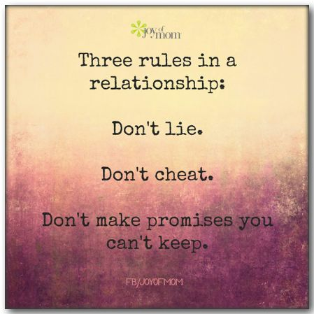 Three rules in a relationship: Don't lie. Don't cheat. Don't make promises you can't keep.