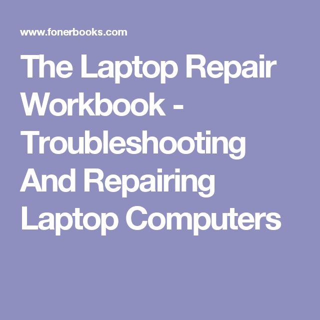 The Laptop Repair Workbook - Troubleshooting And Repairing Laptop Computers