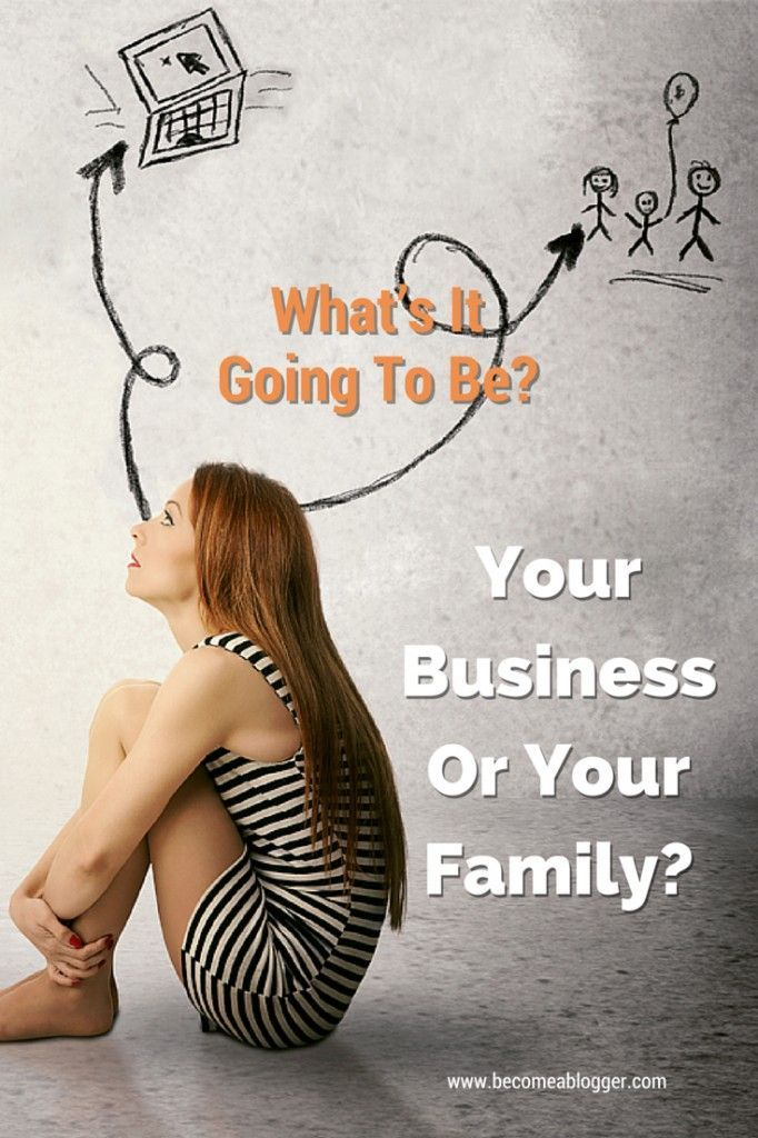What's It Going To Be? Your Business Or Your Family? Click Through To becomeablogger.com