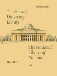 Rainer Knapas: The Helsinki University Library – The National Library of Finland 1640–2010 (2012)