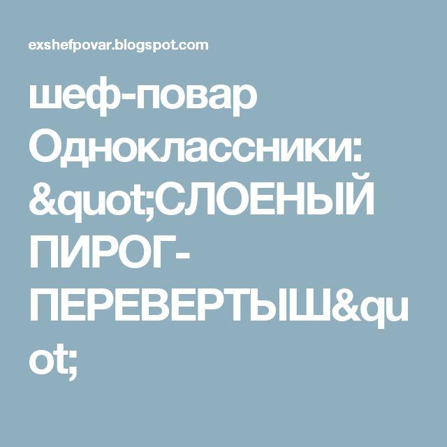 """шеф-повар Одноклассники: """"СЛОЕНЫЙ ПИРОГ- ПЕРЕВЕРТЫШ"""""""