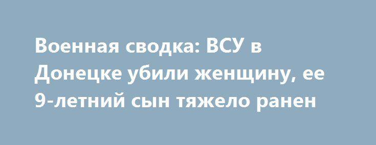 Военная сводка: ВСУ в Донецке убили женщину, ее 9-летний сын тяжело ранен http://rusdozor.ru/2017/06/05/voennaya-svodka-vsu-v-donecke-ubili-zhenshhinu-ee-9-letnij-syn-tyazhelo-ranen/  В великие православные праздники украинская нечисть лютует особо. Не стал исключением и праздник Троицы, который пришелся на выходные дни. За субботу, воскресенье и раннее утро понедельника в Донецкой Народной Республике повреждены как минимум 22 жилых дома, гаражи и хозяйственные постройки. ...