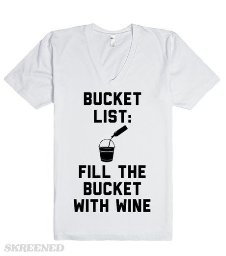 Wine Bucket List We know what is at the top of your bucket list—filling the bucket with wine! Well duh, the top priority every day is wine! You can finish the rest of your bucket list once you're wine drunk. Printed on Skreened V-Neck