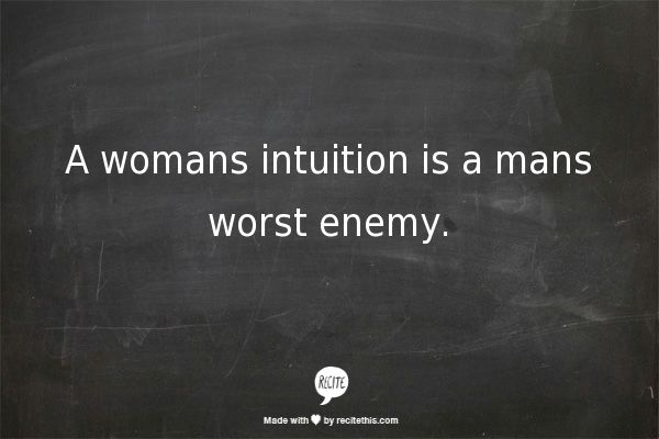 A womans intuition is a mans worst enemy.