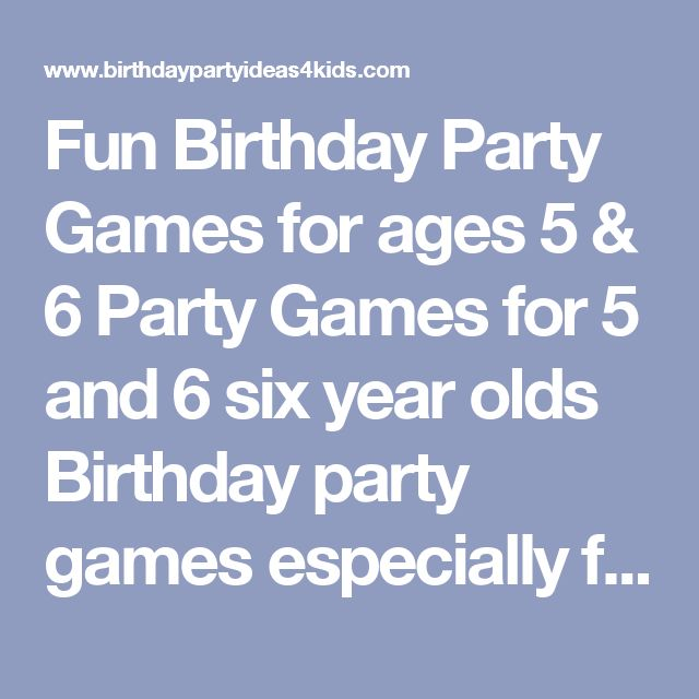 Fun Birthday Party Games for ages 5 & 6 Party Games for 5 and 6 six year olds Birthday party games especially for boys and girls 5 and 6 years old. These fun games are age appropriate and five and six year olds have tested them at parties and won their approval. Find a mix of games you like for your party or print out all the games just in case you need to fill time during the party. Games for 5 and 6 years old kids birthday party games Classic Games for Birthday Parties Classic ...