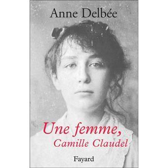 Une femme, Camille Claudel - Anne Delbée