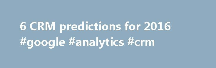 6 CRM predictions for 2016 #google #analytics #crm http://north-carolina.nef2.com/6-crm-predictions-for-2016-google-analytics-crm/  # 6 CRM predictions for 2016 CRM software has come a long way from its early days as a desktop-based sales tool. And each year, it seems, there's some hot new flavor of CRM – social CRM, cloud CRM, mobile CRM, vertical CRM – with new vendors and apps constantly entering the market. So what will be the big trends in CRM in 2016? Here are six predictions. CRM…