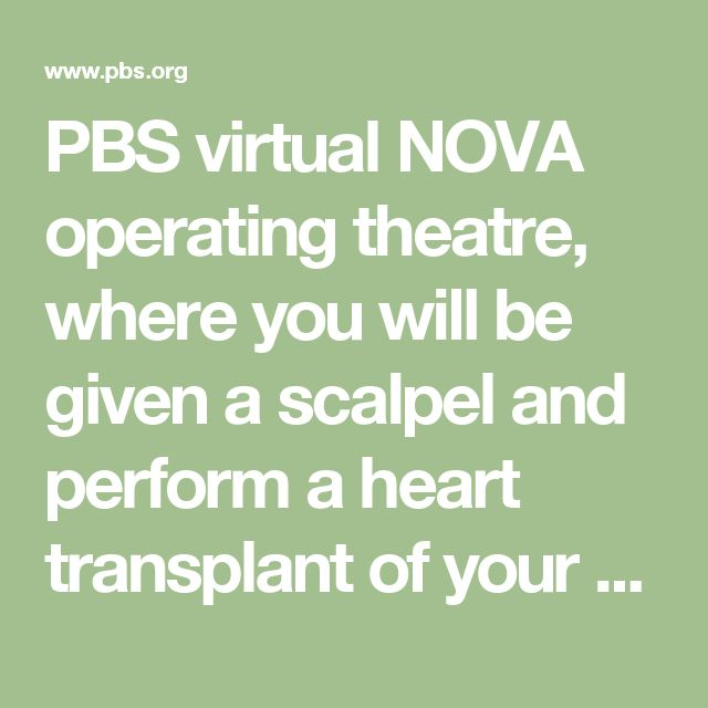 PBS virtual NOVA operating theatre, where you will be given a scalpel and perform a heart transplant of your own.