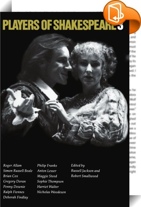 Players of Shakespeare 3 : This is the third volume of essays by actors with the Royal Shakespeare Company. Thirteen actors describe the Shakespearian roles they played in productions between 1987 and 1991. The contributors are Roger Allam, Simon Russell Beale, Brian Cox, Gregory Doran, Penny Downie, Ralph Fiennes, Deborah Findlay, Philip Franks, Anton Lesser, Maggie Steed, Sophie Thompson, Harriet Walter and Nicholas Woodeson. The plays covered include Hamlet, Richard III, The Mer...
