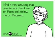 I find it very amusing that people who block me on Facebook follow me on Pinterest....AND then they stalk FB and pin stupid ecards PROVING they stalk your FB! Passive Aggressive is an understatement! Psychotic, Jealous, Creepy, nothing better to do but stalk someone who you wish you could be!! Enjoy my sloppy seconds...they were nasty anyway! you who you are MRI