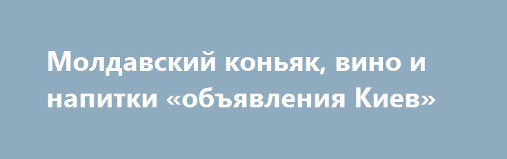 Молдавский коньяк, вино и напитки «объявления Киев» http://www.krok.dn.ua/doska26/?adv_id=2452 Молдавские коньяки, вина и напитки. Приветствуем Вас - любители и ценители качественного алкоголя. Предлагает самый широкий ассортимент алкоголя из Молдавии. Алкоголь на любой вкус и бюджет. В нашем интернет-магазине Вы можете заказать молдавский коньяк, вино, шампанское, айс вайн, ликер, граппа, ракия, водка, конфеты.    И всё это с доставкой: Россия, Украина, Беларусь, Казахстан. СНГ. Европа. Мир…