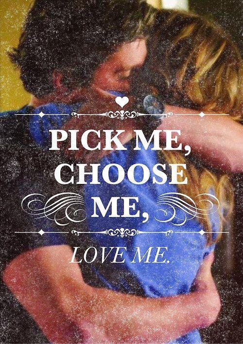 Ok, ecco qui. La tua scelta è semplice, lei o me. Io sono sicura che lei è una gran donna, ma vedi io ti amo, in un modo veramente incredibile, cerco di amare i tuoi gusti musicali, ti lascio l'ultimo pezzo di torta, potrei saltare dalla montagna più alta se me lo chiedessi e ciò che mi porta ad odiarti mi spinge ad amarti per cui prendi me, scegli me, ama me.  -Grey's Anatomy