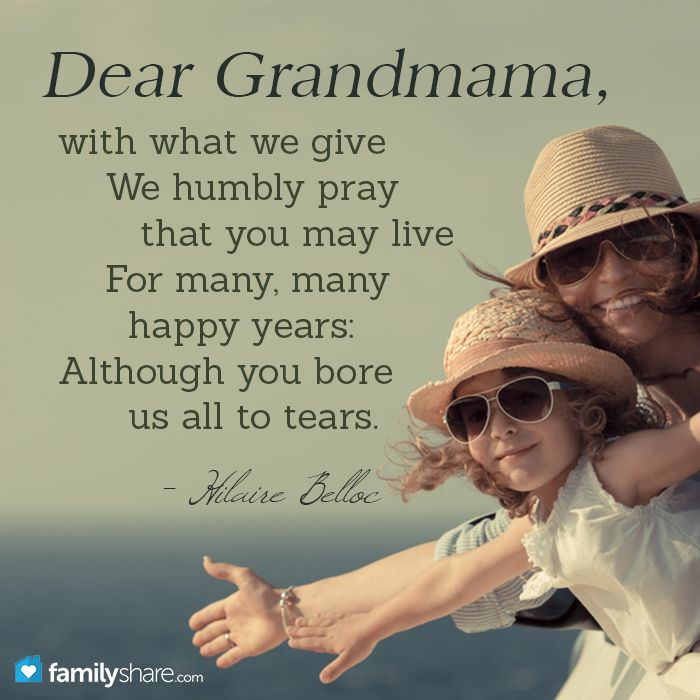 Dear Grandmamma, with what we give / We humbly pray that you may live / For many, many happy years: / Although you bore us all to tears. - Hilaire Belloc
