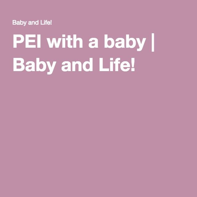 PEI with a baby | Baby and Life!
